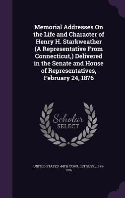 Memorial Addresses on the Life and Character of Henry H. Starkweather (a Representative from Connecticut, ) Delivered in the Senate and House of Representatives, February 24, 1876 - United States 44th Cong, 1st Sess 18 (Creator)