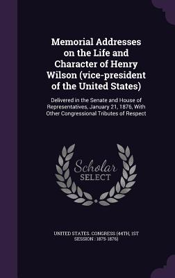 Memorial Addresses on the Life and Character of Henry Wilson (Vice-President of the United States): Delivered in the Senate and House of Representatives, January 21, 1876, with Other Congressional Tributes of Respect - United States Congress (44th, 1st Sessi (Creator)