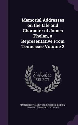 Memorial Addresses on the Life and Character of James Phelan, a Representative from Tennessee Volume 2 - United States 51st Congress, 2d Session (Creator)