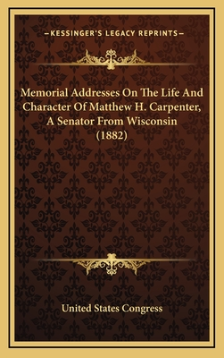 Memorial Addresses on the Life and Character of Matthew H. Carpenter, a Senator from Wisconsin (1882) - United States Congress