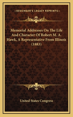 Memorial Addresses on the Life and Character of Robert M. A. Hawk, a Representative from Illinois (1883) - United States Congress