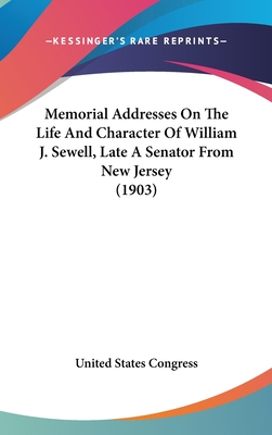 Memorial Addresses on the Life and Character of William J. Sewell, Late a Senator from New Jersey (1903) - United States Congress, States Congress
