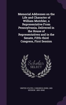 Memorial Addresses on the Life and Character of William Mutchler, a Representative from Pennsylvania, Delivered in the House of Representatives and in the Senate, Fifth-Third Congress, First Session - United States Congress (53rd, 2nd Sessi (Creator)