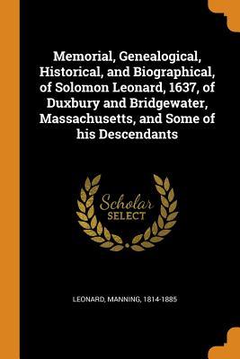 Memorial, Genealogical, Historical, and Biographical, of Solomon Leonard, 1637, of Duxbury and Bridgewater, Massachusetts, and Some of His Descendants - Leonard, Manning