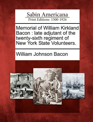 Memorial of William Kirkland Bacon: Late Adjutant of the Twenty-Sixth Regiment of New York State Volunteers. - Bacon, William Johnson