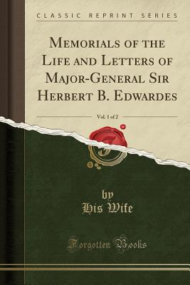 Memorials of the Life and Letters of Major-General Sir Herbert B. Edwardes, Vol. 1 of 2 (Classic Reprint) - Wife, His