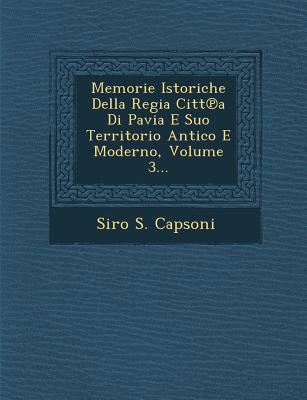 Memorie Istoriche Della Regia Citt a Di Pavia E Suo Territorio Antico E Moderno, Volume 3... - Capsoni, Siro S