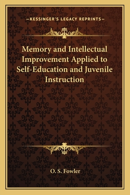 Memory and Intellectual Improvement Applied to Self-Education and Juvenile Instruction - Fowler, O S