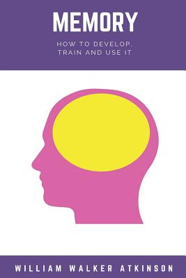 Memory: How to Develop, Train, and Use It - Atkinson, William Walker