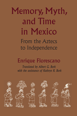 Memory, Myth, and Time in Mexico: From the Aztecs to Independence - Florescano, Enrique, Professor, and Bork, Albert G (Translated by), and Bork, Kathryn R
