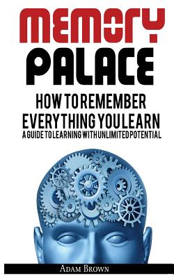 Memory Palace: How to Remember Everything You Learn; A Guide to Learning with Unlimited Potential - Brown, Adam