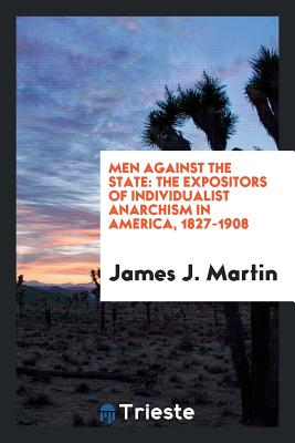 Men Against the State: The Expositors of Individualist Anarchism in America, 1827-1908 - Martin, James J