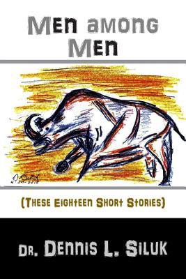 Men Among Men: (these Eighteen Short Stories) - Siluk Dr H C, Dennis L