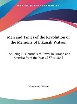 Men and Times of the Revolution or the Memoirs of Elkanah Watson: Including His Journals of Travel in Europe and America from the Year 1777 to 1842 - Watson, Winslow C (Editor)