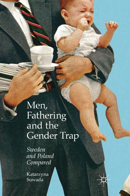 Men, Fathering and the Gender Trap: Sweden and Poland Compared - Suwada, Katarzyna