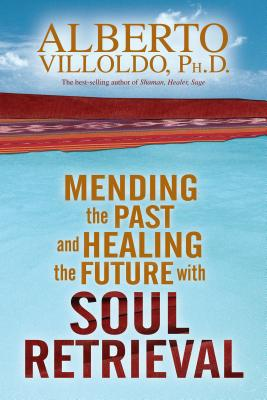 Mending the Past and Healing the Future with Soul Retrieval - Villoldo, Alberto
