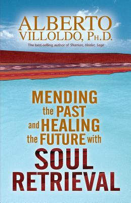 Mending the Past and Healing the Future with Soul Retrieval - Villoldo, Alberto, PH.D.