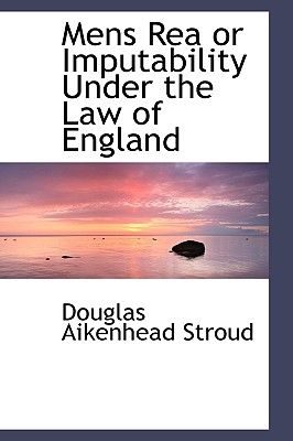 Mens Rea or Imputability Under the Law of England - Stroud, Douglas Aikenhead