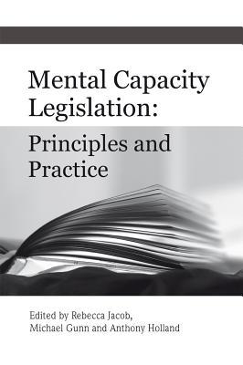 Mental Capacity Legislation: Principles and Practice - Jacob, Rebecca (Editor), and Gunn, Michael (Editor), and Holland, Anthony (Editor)