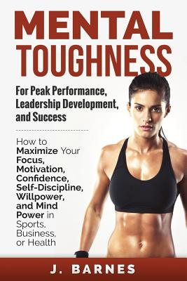 Mental Toughness for Peak Performance, Leadership Development, and Success: How to Maximize Your Focus, Motivation, Confidence, Self-Discipline, Willpower, and Mind Power in Sports, Business or Health - Barnes, J
