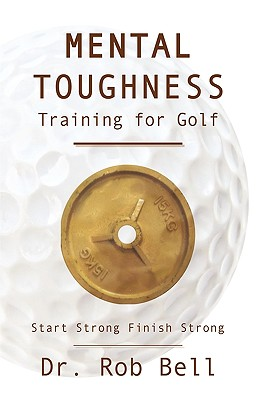 Mental Toughness Training for Golf: Start Strong Finish Strong - Bell, Rob, Dr.