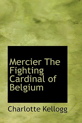 Mercier the Fighting Cardinal of Belgium - Kellogg, Charlotte