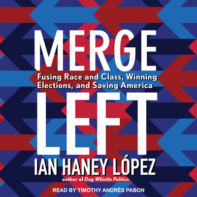 Merge Left: Fusing Race and Class, Winning Elections, and Saving America - Lopez, Ian Haney, and Pabon, Timothy Andres (Narrator)