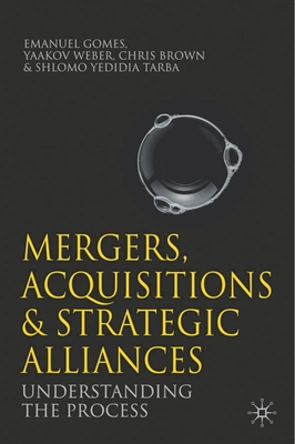 Mergers, Acquisitions and Strategic Alliances: Understanding the Process - Gomes, Emanuel, and Weber, Yaakov, and Tarba, Shlomo Yedidia