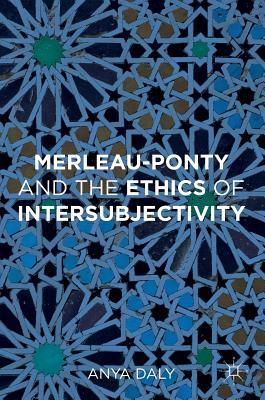 Merleau-Ponty and the Ethics of Intersubjectivity - Daly, Anya