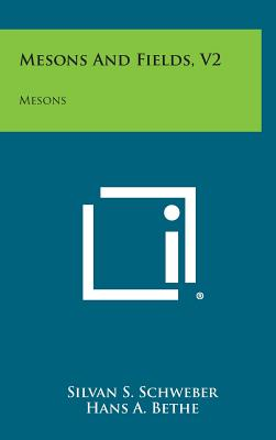 Mesons and Fields, V2: Mesons - Schweber, Silvan S, and Bethe, Hans A, and De Hoffmann, Frederic