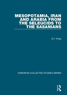 Mesopotamia, Iran and Arabia from the Seleucids to the Sasanians - Potts, D. T.