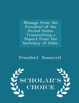 Message from the President of the United States: Transmitting a Report from the Secretary of State, - Scholar's Choice Edition - Roosevelt, President