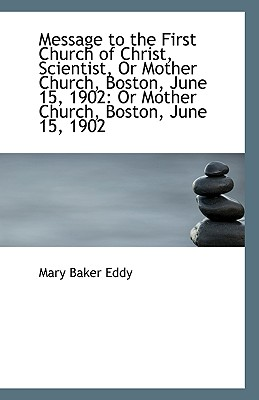 Message to the First Church of Christ, Scientist, or Mother Church, Boston, June 15, 1902: Or Mother - Eddy, Mary Baker