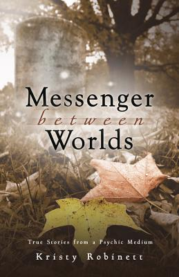 Messenger Between Worlds: True Stories from a Psychic Medium - Robinett, Kristy
