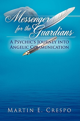 Messenger for the Guardians: A Psychic's Journey Into Angelic Communication - Crespo, Martin E