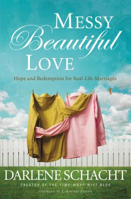Messy Beautiful Love: Hope and Redemption for Real-Life Marriages - Schacht, Darlene