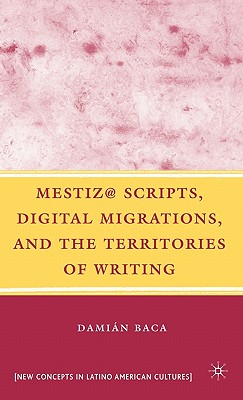 Mestiz @ Scripts, Digital Migrations, and the Territories of Writing - Baca, Damian, and Martin Alcoff, Linda (Foreword by)
