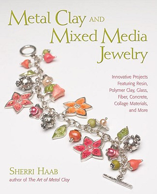 Metal Clay and Mixed Media Jewelry: Innovative Projects Featuring Resin, Polymer Clay, Glass, Fiber, Concrete, Collage Materials, and More - Haab, Sherri
