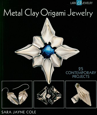 Metal Clay Origami Jewelry: 25 Contemporary Projects - Cole, Sara Jayne