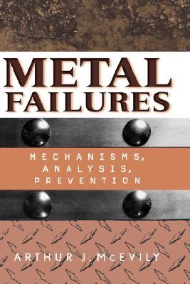 Metal Failures: Mechanisms, Analysis, Prevention - McEvily, Arthur J