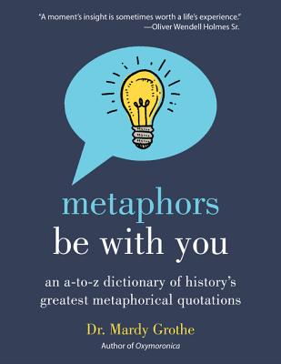Metaphors Be with You: An A to Z Dictionary of History's Greatest Metaphorical Quotations - Grothe, Mardy