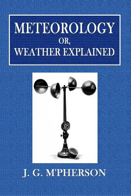 Meteorology Or, Weather Explained - M'Pherson, J G