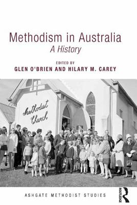 Methodism in Australia: A History - O'Brien, Glen (Editor), and Carey, Hilary M. (Editor), and Gibson, William, Professor (Series edited by)
