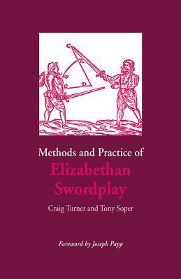 Methods and Practice of Elizabethan Swordplay - Turner, Craig, M.F