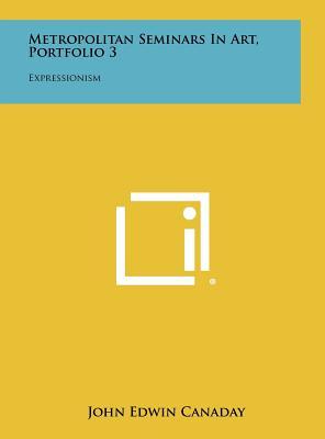 Metropolitan Seminars in Art, Portfolio 3: Expressionism - Canaday, John Edwin