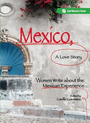 Mexico, a Love Story: Women Write about the Mexican Experience - Cusumano, Camille (Editor)