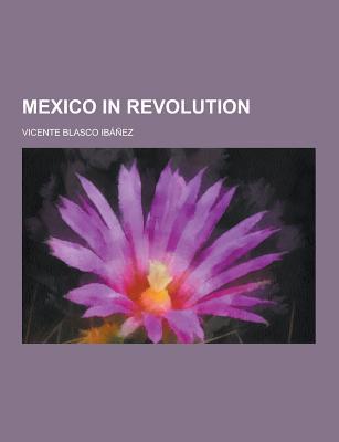 Mexico in Revolution - Ibanez, Vicente Blasco