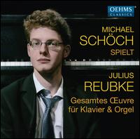 Michael Schöch spielt Julius Reubke: Gesamtes ?uvre für Klavier & Orgel - Michael Schöch (organ); Michael Schöch (piano)