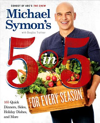 Michael Symon's 5 in 5 for Every Season: 165 Quick Dinners, Sides, Holiday Dishes, and More: A Cookbook - Symon, Michael, and Trattner, Douglas
