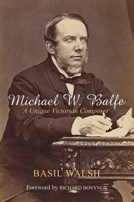 Michael W. Balfe: A Unique Victorian Composer - Walsh, Basil